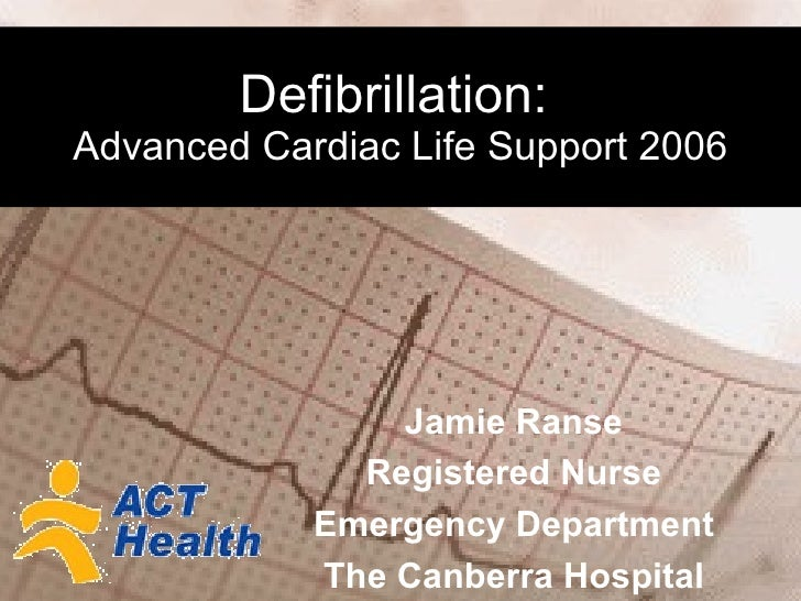 Defibrillation:   Advanced Cardiac Life Support 2006 Jamie Ranse Registered Nurse Emergency Department The Canberra Hospital