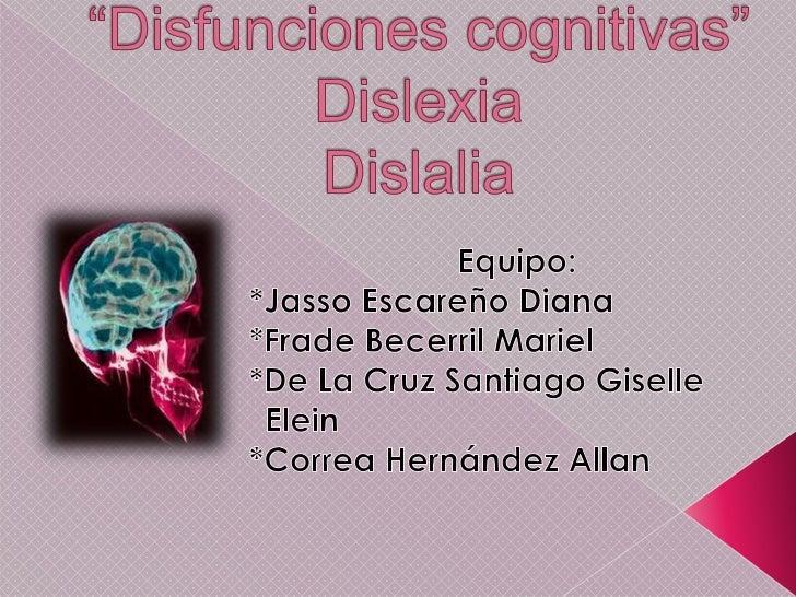"""""""Disfunciones cognitivas""""DislexiaDislalia<br />Equipo: <br />*Jasso Escareño Diana<br />*Frade Becerril Mariel<br />*De La..."""