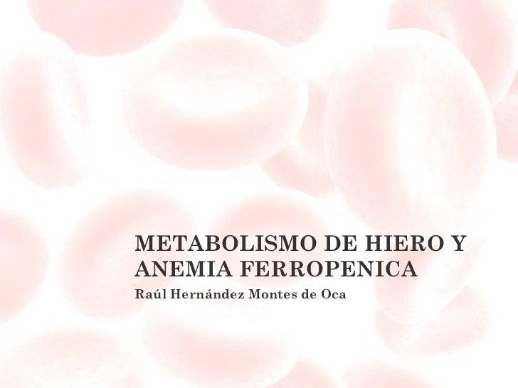 METABOLISMO DE HIERO Y ANEMIA FERROPENICA Raúl Hernández Montes de Oca