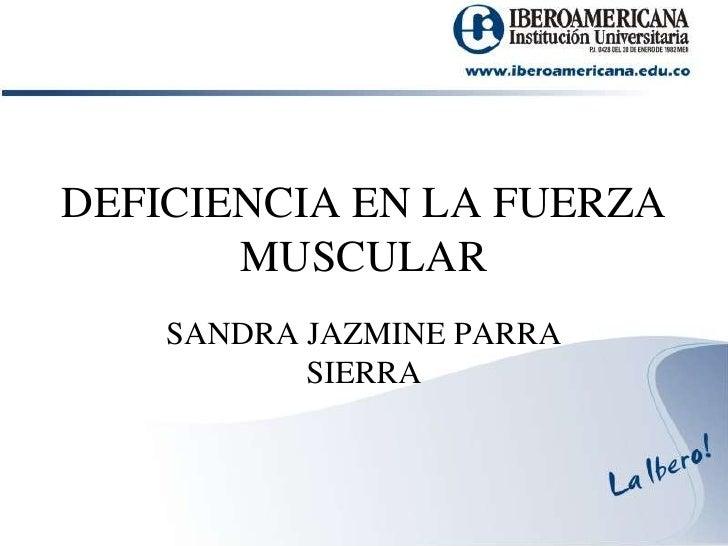 DEFICIENCIA EN LA FUERZA MUSCULAR<br />SANDRA JAZMINE PARRA SIERRA<br />