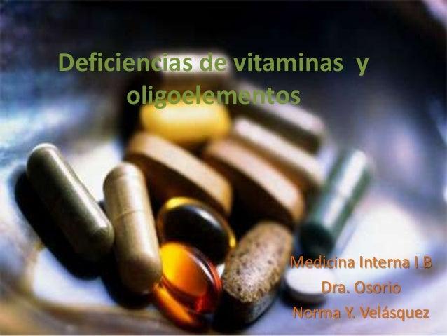 Deficiencias de vitaminas y oligoelementos Medicina Interna I B Dra. Osorio Norma Y. Velásquez
