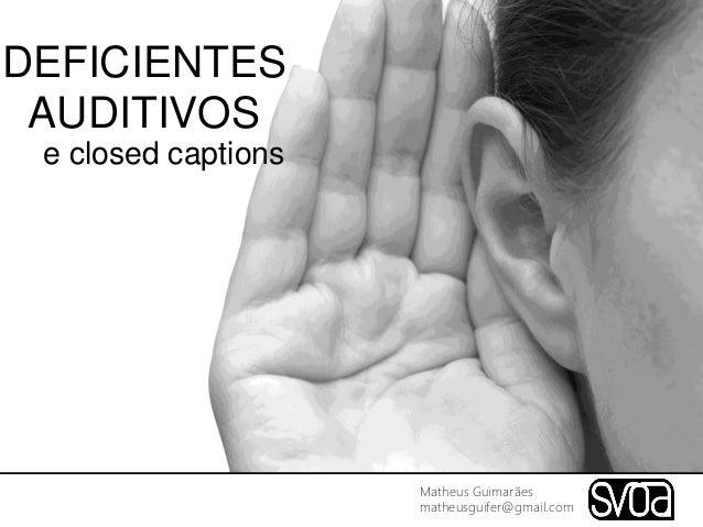 DEFICIENTES AUDITIVOS e closed captions Matheus Guimarães matheusguifer@gmail.com