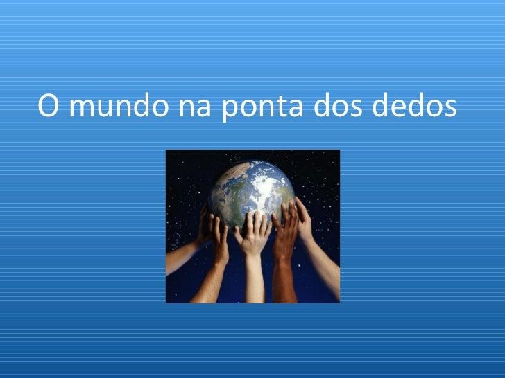 O mundo na ponta dos dedos