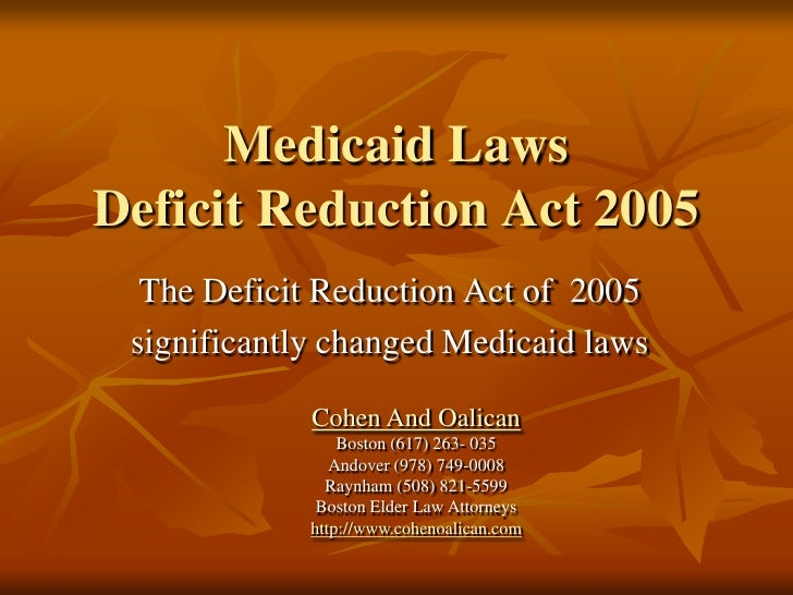 Medicaid LawsDeficit Reduction Act 2005<br />The Deficit Reduction Act of  2005<br />significantly changed Medicaid laws<b...