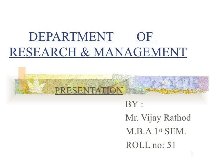 DEPARTMENT   OF  RESEARCH & MANAGEMENT PRESENTATION     BY  :   Mr. Vijay Rathod M.B.A 1 st  SEM. ROLL no: 51