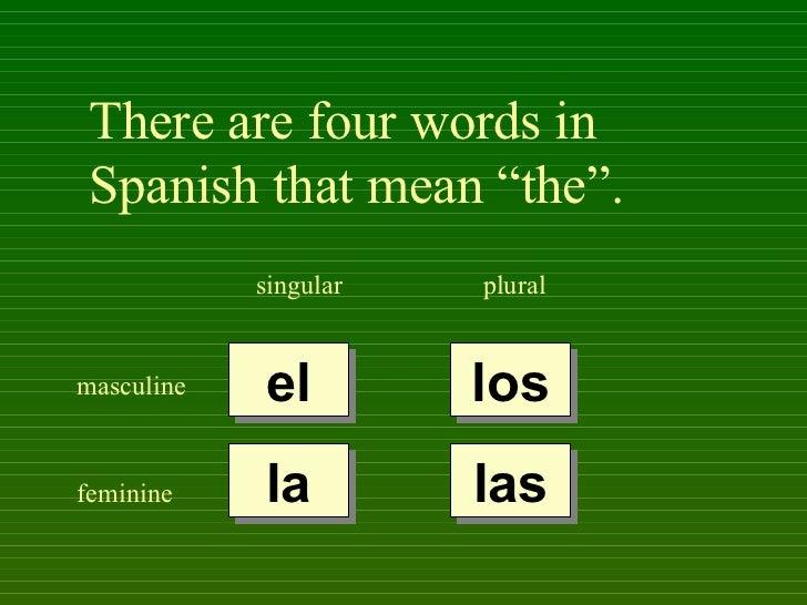 "There are four words in Spanish that mean ""the"".            singular   pluralmasculine   el         losfeminine    la     ..."