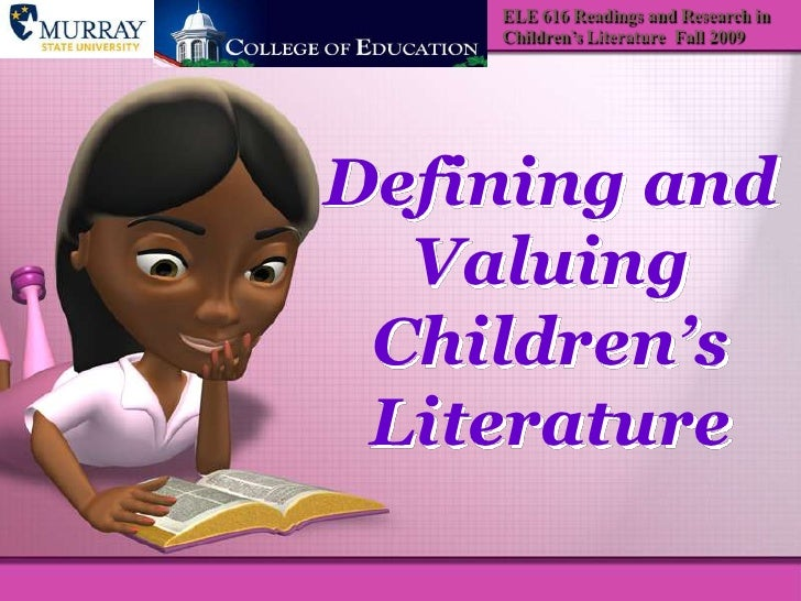 ELE 616 Readings and Research in Children's Literature  Fall 2009<br />Defining and Valuing Children's Literature<br />