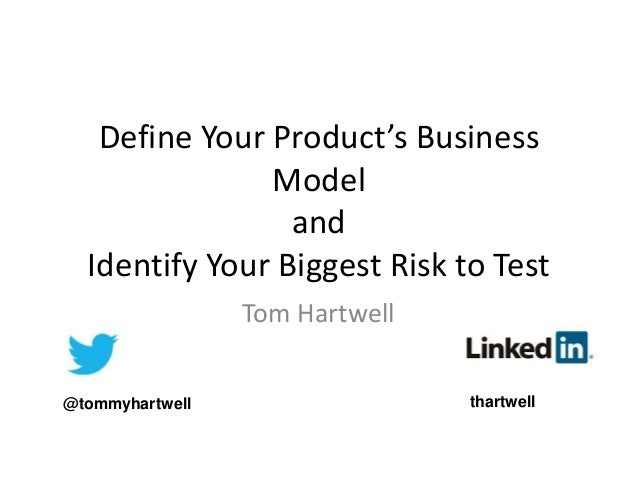 Define Your Product's Business Model and Identify Your Biggest Risk to Test Tom Hartwell @tommyhartwell thartwell