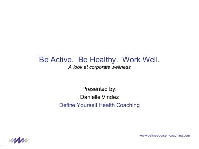 www.defineyourself-coaching.com Be Active. Be Healthy. Work Well. A look at corporate wellness Presented by: Danielle Vind...