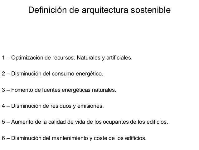 Definición de arquitectura sostenible1 – Optimización de recursos. Naturales y artificiales.2 – Disminución del consumo en...