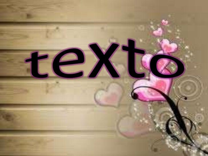 Un texto es la expresiónoral o escrita de un actode comunicación, esdecir, de unas palabrasque juntas forman unmensaje, qu...