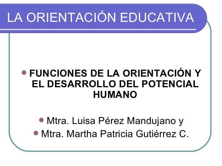LA ORIENTACIÓN EDUCATIVA <ul><li>FUNCIONES DE LA ORIENTACIÓN Y EL DESARROLLO DEL POTENCIAL HUMANO </li></ul><ul><li>Mtra. ...