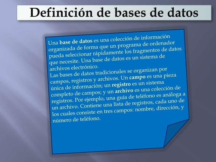 Definición de bases de datos<br />Una base de datos es una colección de información organizada de forma que un programa de...
