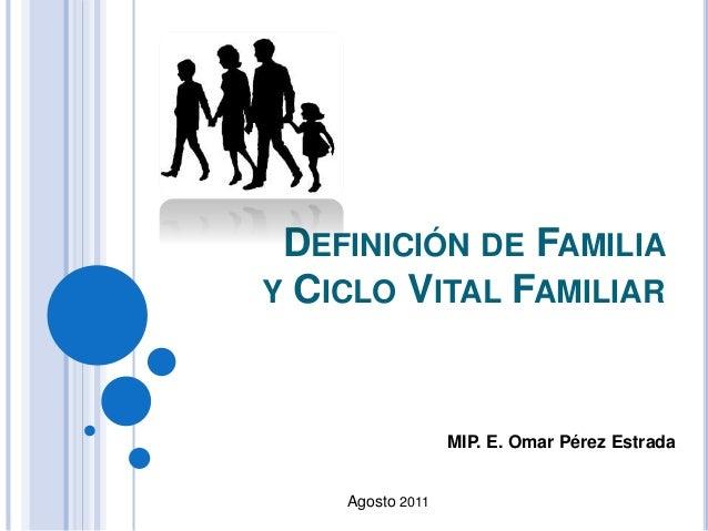 DEFINICIÓN DE FAMILIA Y CICLO VITAL FAMILIAR MIP. E. Omar Pérez Estrada Agosto 2011
