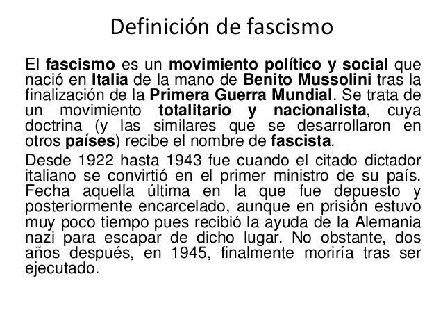 Definición de fascismo  El fascismo es un movimiento político y social que  nació en Italia de la mano de Benito Mussolini...