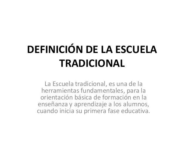 DEFINICIÓN DE LA ESCUELA      TRADICIONAL   La Escuela tradicional, es una de la  herramientas fundamentales, para la  ori...