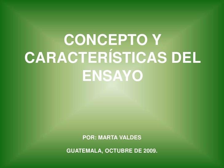 CONCEPTO Y CARACTERÍSTICAS DEL ENSAYO<br />POR: MARTA VALDESGUATEMALA, OCTUBRE DE 2009.<br />