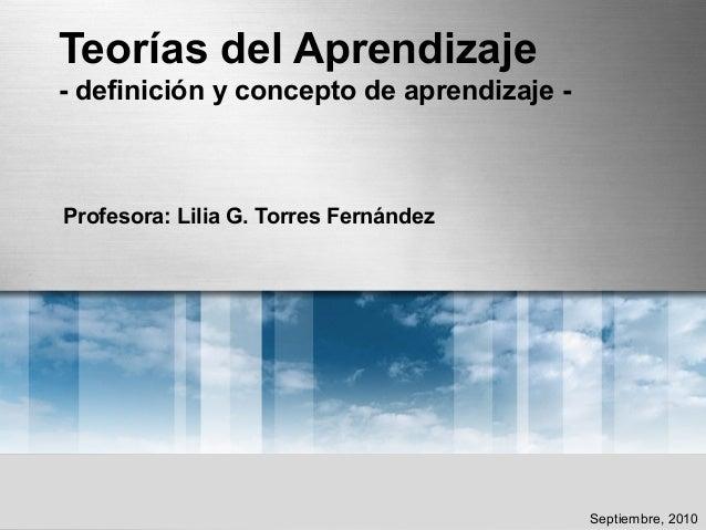 Teorías del Aprendizaje - definición y concepto de aprendizaje - Profesora: Lilia G. Torres Fernández Septiembre, 2010
