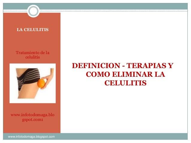 LA CELULITIS Tratamiento de la celulitis www.infotodomaga.blo gspot.com1 DEFINICION - TERAPIAS Y COMO ELIMINAR LA CELULITI...