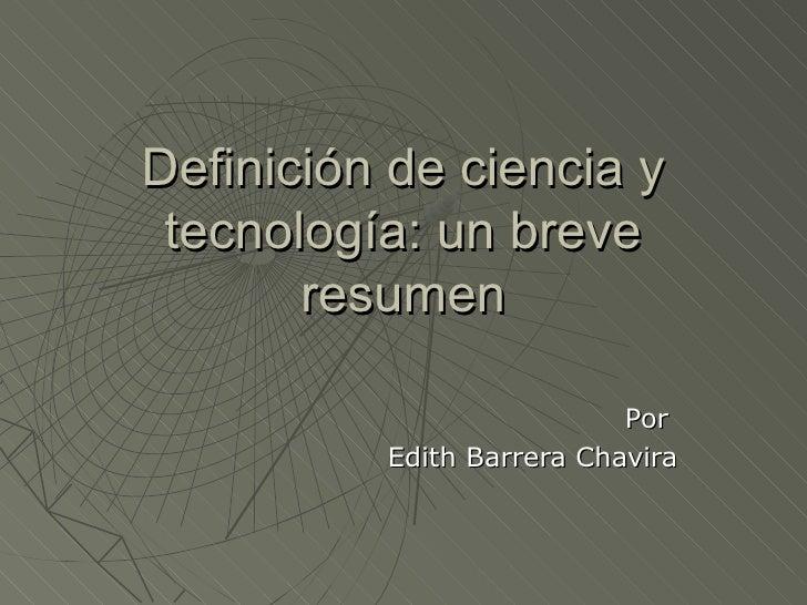 Definición de ciencia y tecnología: un breve       resumen                           Por          Edith Barrera Chavira