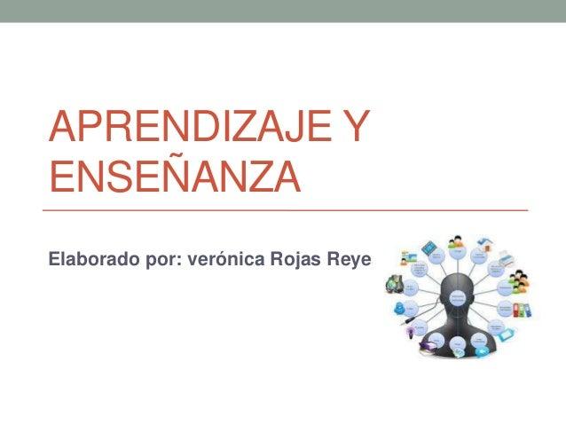 APRENDIZAJE Y ENSEÑANZA Elaborado por: verónica Rojas Reyes