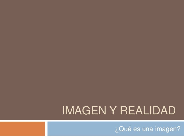 IMAGEN Y REALIDAD ¿Qué es una imagen?