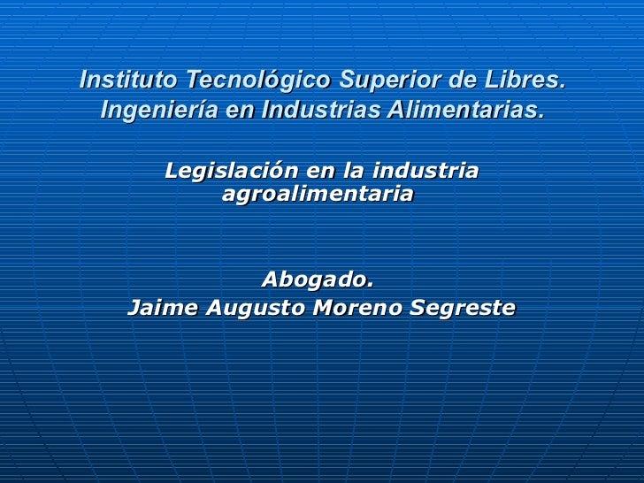 Instituto Tecnológico Superior de Libres.   Ingeniería en Industrias Alimentarias.         Legislación en la industria    ...