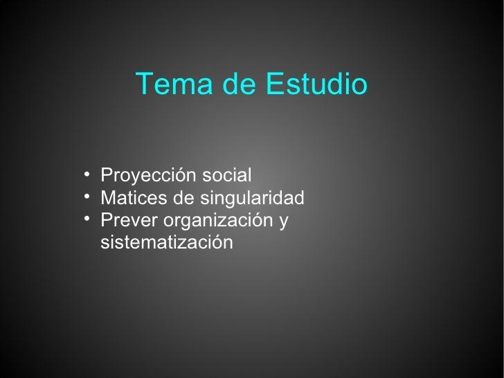 Tema de Estudio <ul><ul><li>Proyección social </li></ul></ul><ul><ul><li>Matices de singularidad </li></ul></ul><ul><ul><l...