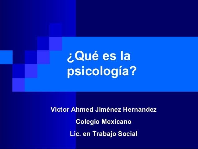 ¿Qué es la psicología? Victor Ahmed Jiménez Hernandez Colegio Mexicano Lic. en Trabajo Social