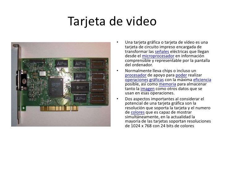 Tarjeta de video<br />Una tarjeta gráfica o tarjeta de vídeo es una tarjeta de circuito impreso encargada de transformar l...