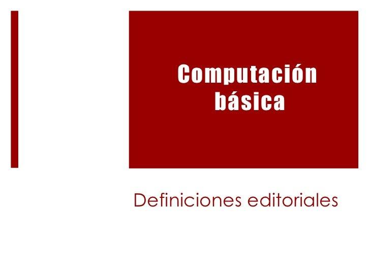 Definicioneseditoriales<br />Computación<br />básica<br />