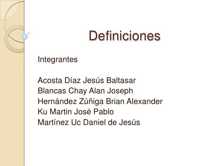 Definiciones<br />Integrantes<br />Acosta Díaz Jesús Baltasar<br />Blancas Chay Alan Joseph<br />Hernández Zúñiga Brian Al...