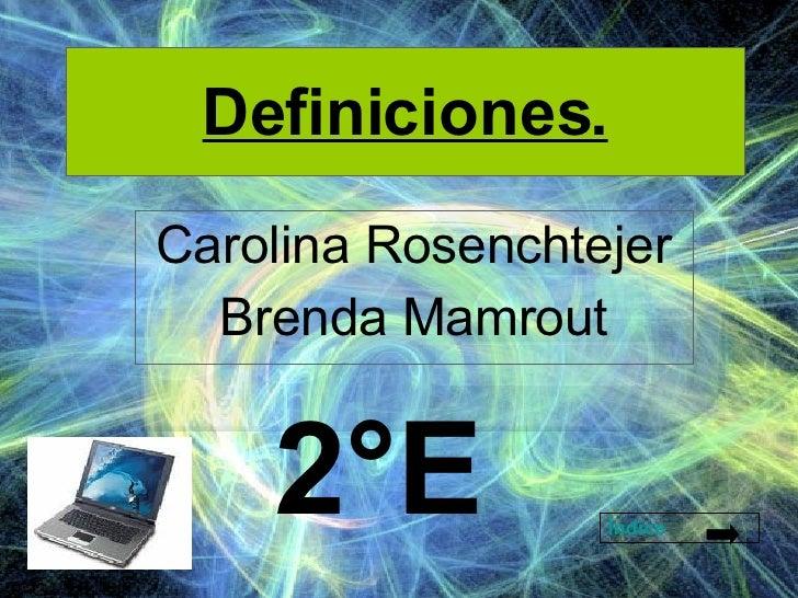 Definiciones. Carolina Rosenchtejer Brenda Mamrout Índice 2°E