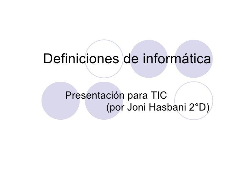 Definiciones de informática Presentación para TIC  (por Joni Hasbani 2°D)