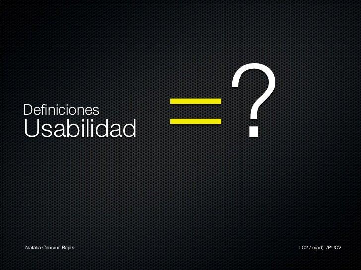Definiciones Usabilidad              =? Natalia Cancino Rojas        LC2 / e(ad) /PUCV