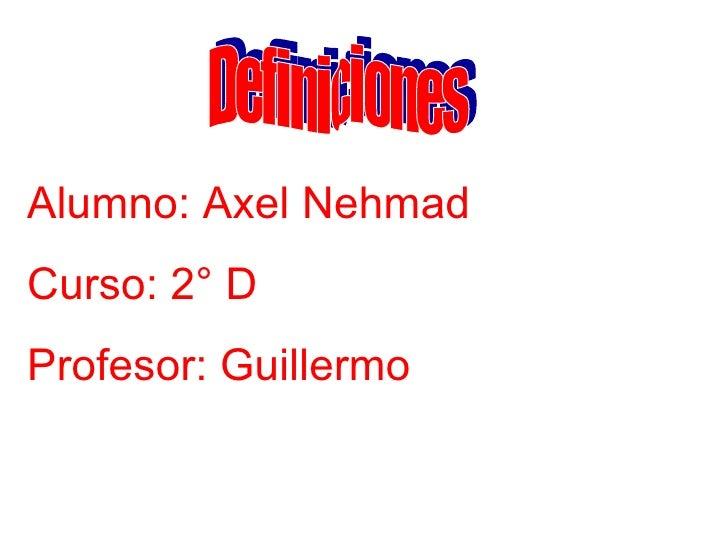 Definiciones Alumno: Axel Nehmad Curso: 2° D Profesor: Guillermo