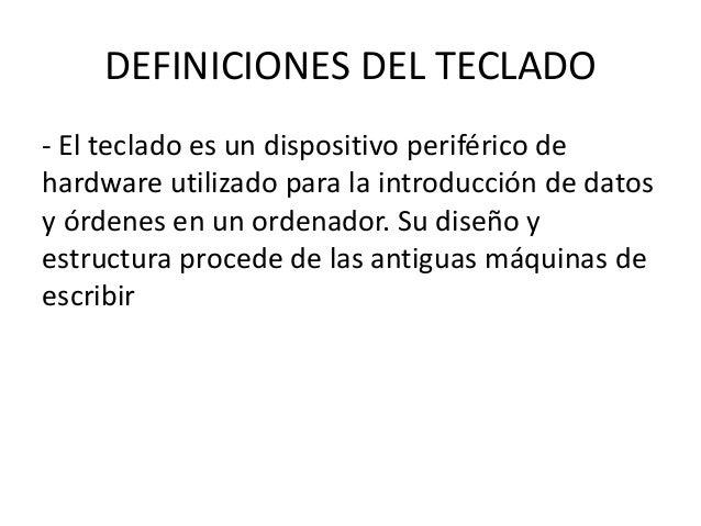 DEFINICIONES DEL TECLADO - El teclado es un dispositivo periférico de hardware utilizado para la introducción de datos y ó...