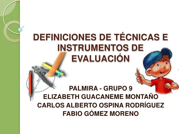 DEFINICIONES DE TÉCNICAS E INSTRUMENTOS DE EVALUACIÓN<br />PALMIRA - GRUPO 9<br />ELIZABETH GUACANEME MONTAÑO<br />CARLOS ...