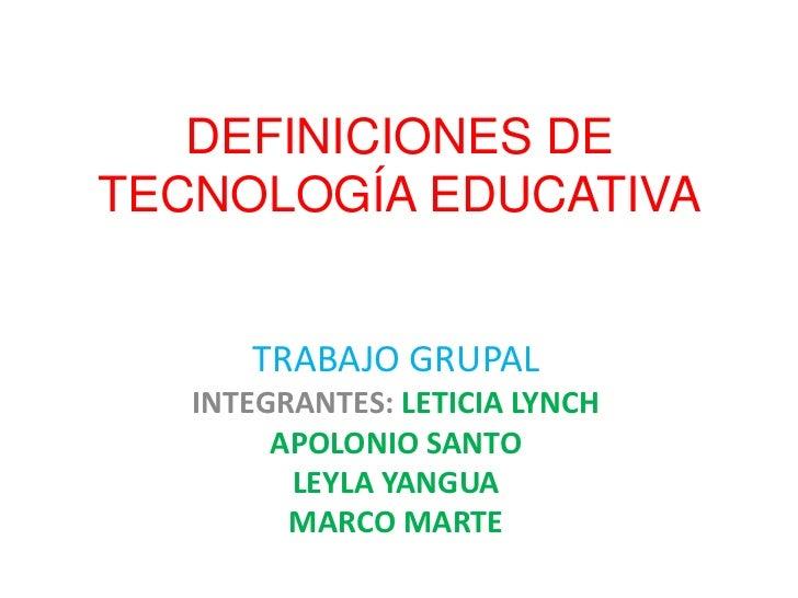 DEFINICIONES DE TECNOLOGÍA EDUCATIVA<br />TRABAJO GRUPAL<br />INTEGRANTES: LETICIA LYNCH<br />APOLONIO SANTO<br />LEYLA YA...