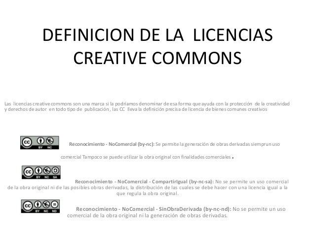 DEFINICION DE LA LICENCIAS CREATIVE COMMONS Las licencias creative commons son una marca si la podríamos denominar de esa ...