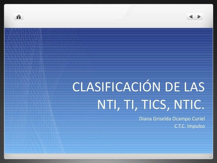 CLASIFICACIÓN DE LAS NTI, TI, TICS, NTIC. <ul><li>Diana Griselda Ocampo Curiel </li></ul><ul><li>C.T.C. Impulso </li></ul>