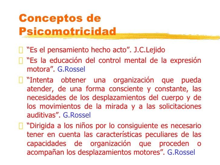 """Conceptos de Psicomotricidad """" """"Es el pensamiento hecho acto"""". J.C.Lejido """" """"Es la educación del control mental de la expr..."""