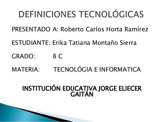 PRESENTADO A: Roberto Carlos Horta Ramírez ESTUDIANTE: Erika Tatiana Montaño Sierra GRADO: 8 C MATERIA: TECNOLÓGIA E INFOR...