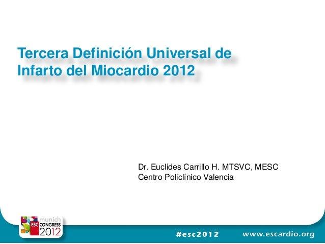 Tercera Definición Universal deInfarto del Miocardio 2012                 Dr. Euclides Carrillo H. MTSVC, MESC            ...