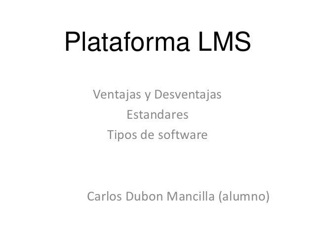 Plataforma LMS  Ventajas y Desventajas       Estandares    Tipos de software Carlos Dubon Mancilla (alumno)