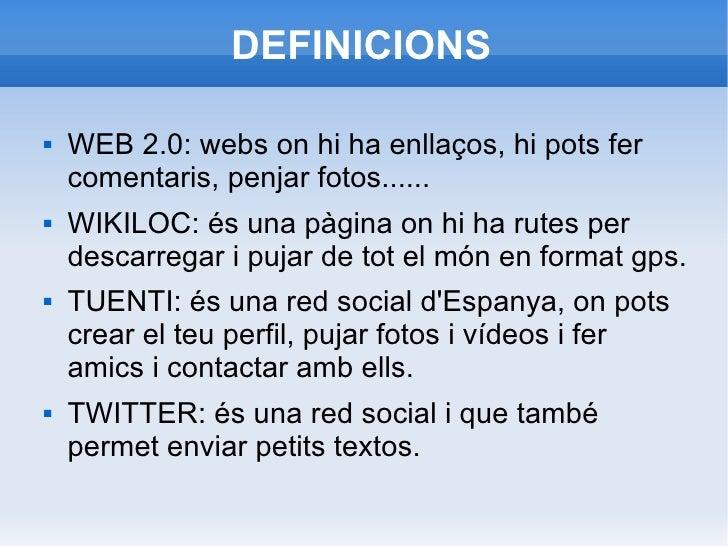 DEFINICIONS <ul><li>WEB 2.0: webs on hi ha enllaços, hi pots fer comentaris, penjar fotos...... </li></ul><ul><li>WIKILOC:...