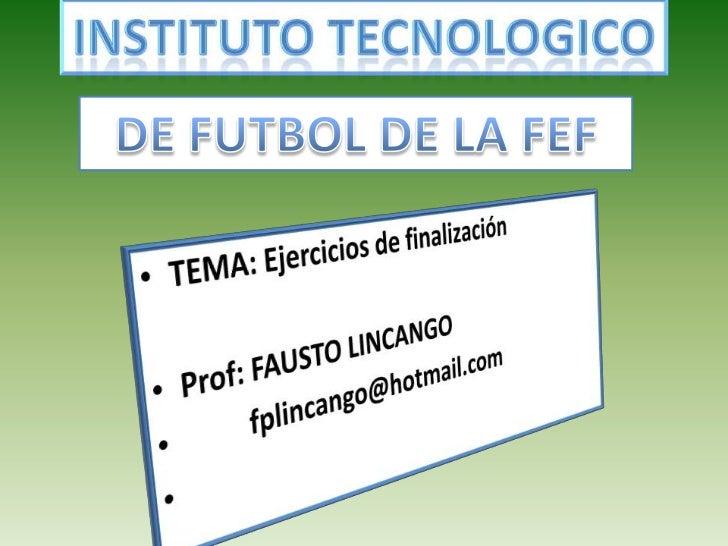 INSTITUTO TECNOLOGICO<br />DE FUTBOL DE LA FEF<br />TEMA: Ejercicios de finalización<br />Prof: FAUSTO LINCANGO<br />     ...