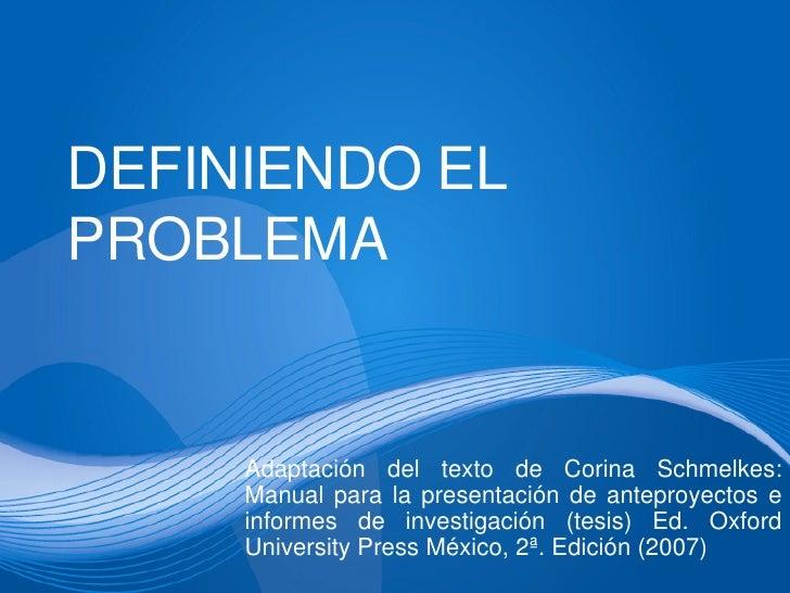 DEFINIENDO ELPROBLEMA     Adaptación del texto de Corina Schmelkes:     Manual para la presentación de anteproyectos e    ...