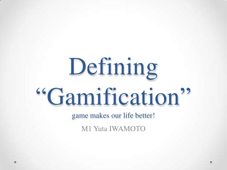 """Defining""""Gamification""""   game makes our life better!      M1 Yuta IWAMOTO"""