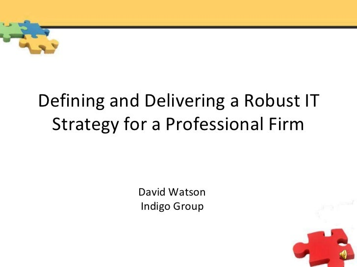 Defining and Delivering a Robust IT Strategy for a Professional Firm<br />David Watson<br />Indigo Group<br />